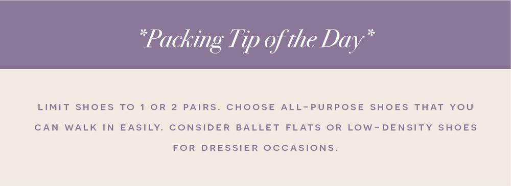 Jill's Packing Tip - Limit shoes to 1 or 2 pairs. Choose all-purpose shoes that you can walk in easily. Consider ballet flats or low-density shoes for dressier occasions.