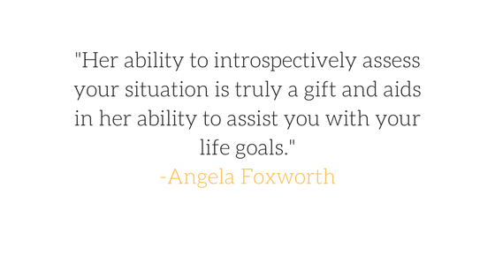 %22Her ability to introspectively assess your situation is truly a gift and aids in her ability to assist you with your life goals.%22-Angela Foxworth.png