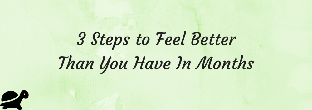 3 Steps to Feel Better Than You Have In Months.png