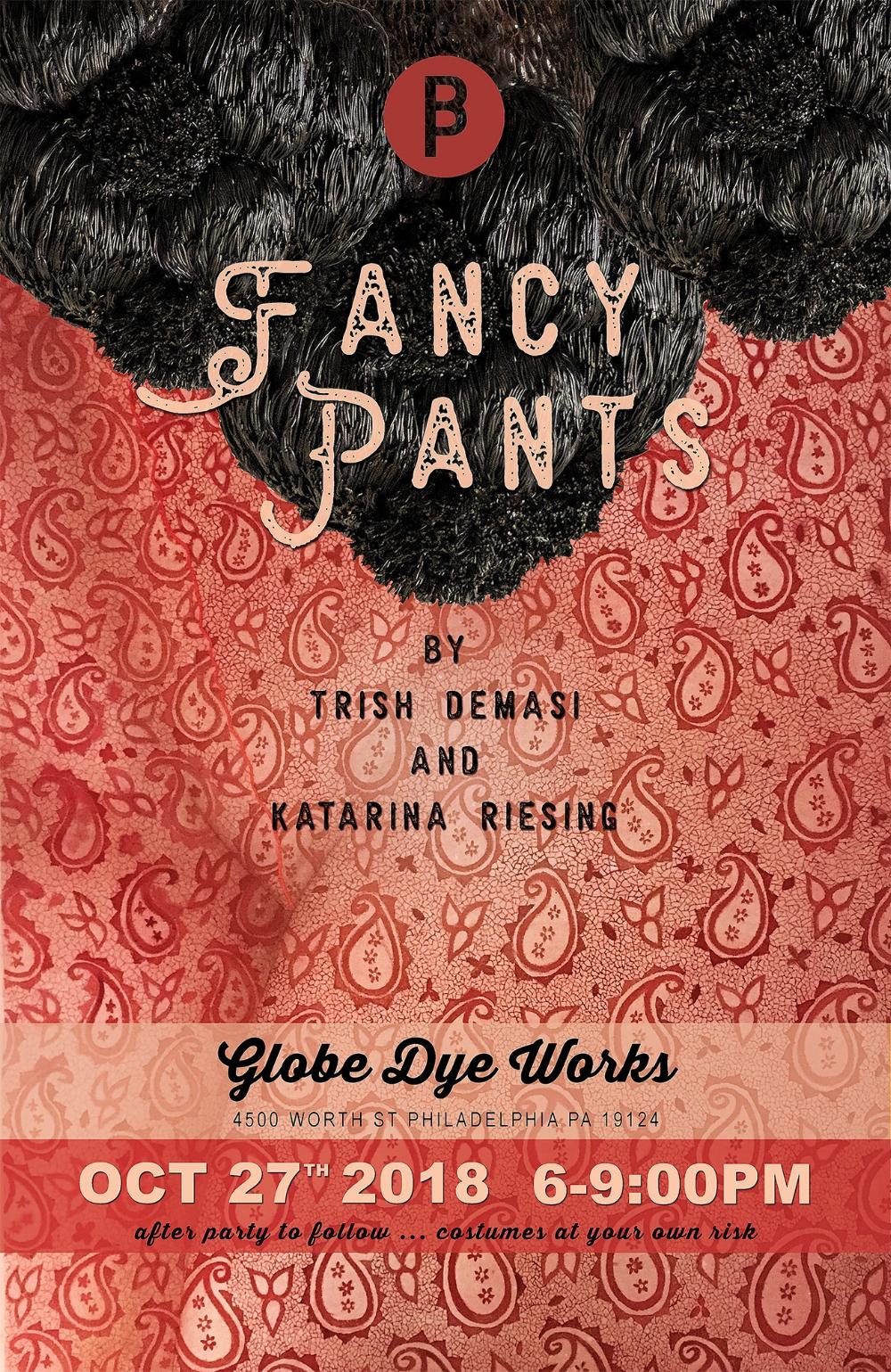 FANCY PANTS - Artists: Trish Demasi & Katarina RiesingOpening Party - Saturday Oct 27, 2018 6-9pmShow Open Oct 27 - Dec 1, 2018Globe Dye Works BuildingPhiladelphia PA USA