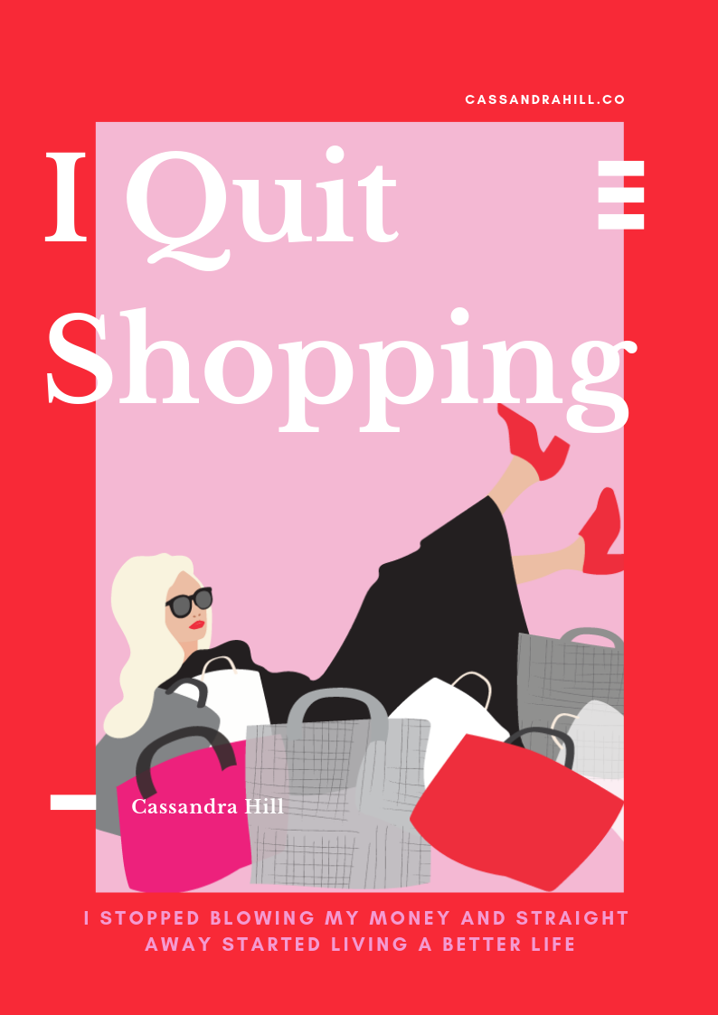 "I Quit Shopping - For like-minded ambitious women who love to shopAvailable SoonDo you ever suspect that everyone else has their shit together and you're the only broke bitch you know?Cassandra Hill has something to share with you: Girl you're not alone. The self confessed shopaholic hit financial rock-bottom at 31 years of age after her careless and irresponsible spending habits spiralled out of control.With brutal honestly and sassy humour, Cassandra shares the confronting truth about her serious shopping addiction and reveals the ground-breaking strategies that helped her take control of her life and build her savings in 12 months.I Quit Shopping is the ""IT"" guide inspiring broke bitches to take back the power and own their life."