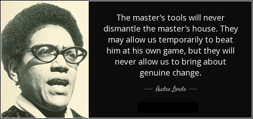 """The master's tools will never dismantle the master's house. They may allow us temporarily to beat him at his own game, but they will never allow us to bring about genuine change."" - Audre Lorde"