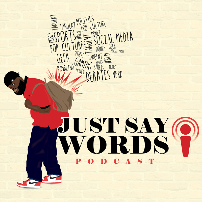 Just Say Words Podcast   The Just Say Words Podcast covers everything from Social Issues, Pop Culture, Race, Tech, Movies and much more. Email the show with questions or to book a guest spot  JustSayWordsPod@gmail.com .    Listen here