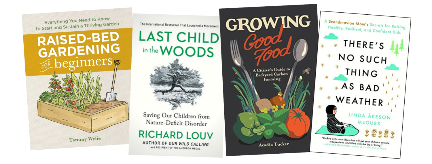 Raised-Bed Gardening for Beginners  by Tammy Wylie (Rockridge Press, 2019).  Last Child in the Woods  by Richard Louv (Algonquin Books, 2008),  Growing Good Food  written by Acadia Tucker, illustrated by Joe Wirtheim (Stone Pier Press, 2019),  There's No Such Thing as Bad Weather  by Linda Akeson McGurk (Touchstone Books, 2018)