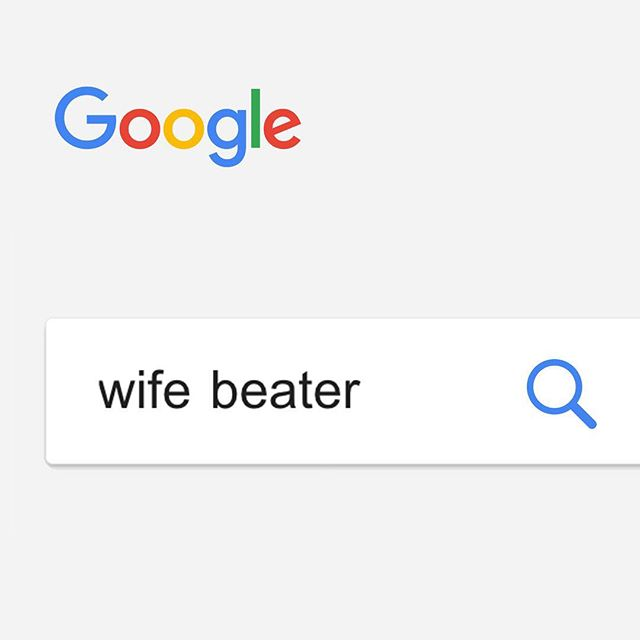 "What about search engines you ask. Why don't you go ahead and Google, or Bing, or *Yahoo ""wife beater"". We'll wait. #notawifebeater *yes Yahoo is still a thing. We Googled it 😬"