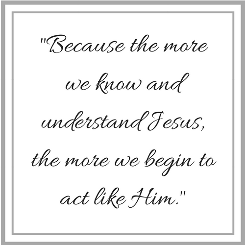 Because the more we know and understand Jesus, the more we begin to act like Him..png