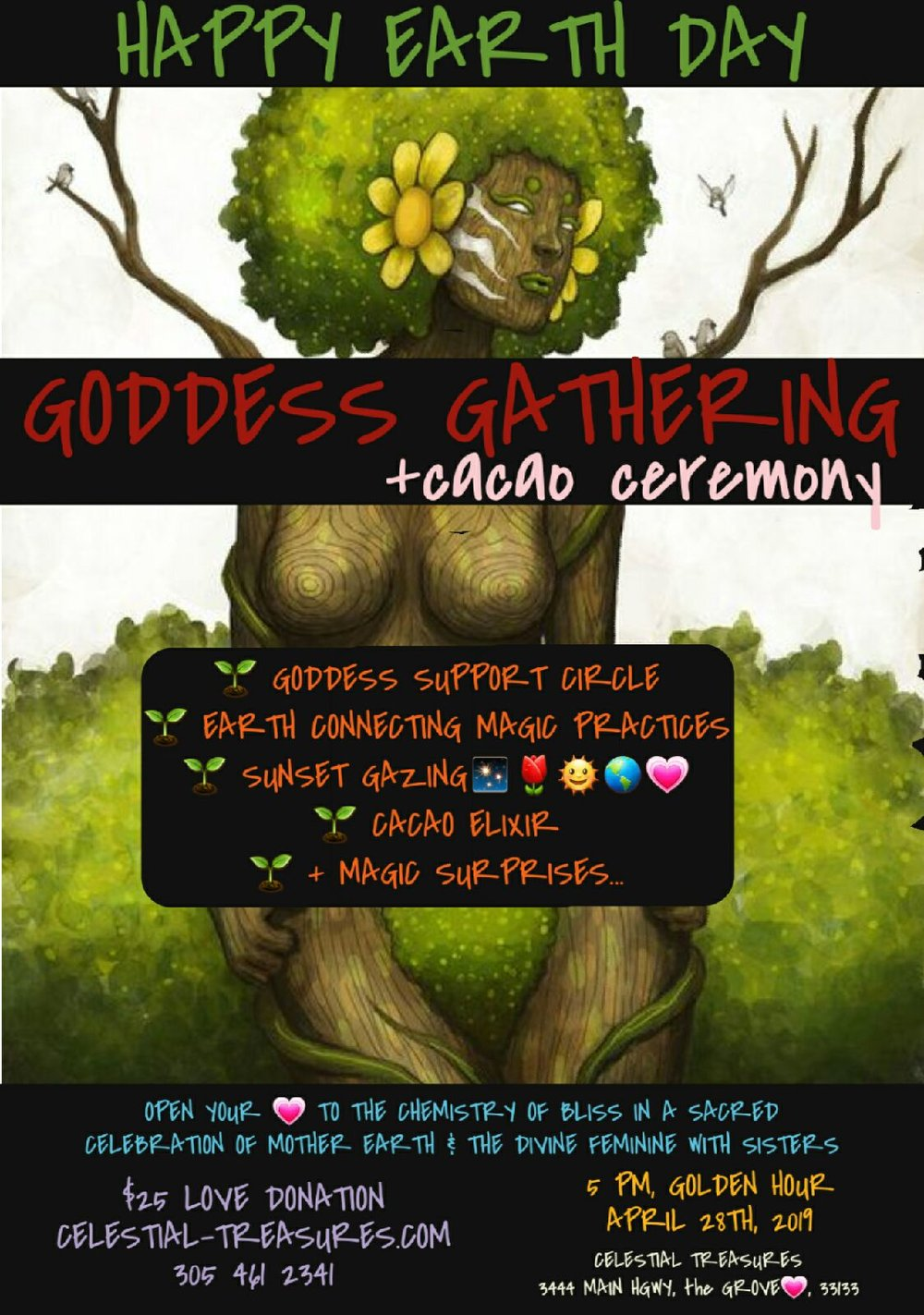 Join us in a celebration of mother earth and the divine feminine in a support circle with other goddesses.  We will meet at Celestial Treasures at 5 pm, and walk together to Peacock Park to watch the sunset over the ocean as we share our own stories, wisdom, and questions and support each other in a safe, magical space.  -Goddess Support Circle  -Earth Connecting Magic Practices  -Sunset Gazing  -Cacao Elixir  -+ Magic Surprises..  We will drink cacao elixir to open and heal our hearts with the vibrations of unconditional love and bliss. We will enjoy practices to strengthen our connection to the earth mother, and open ourselves to the unending bond of love, abundance and healing the earth mother shares with us all. Get ready for a very beautiful evening of healing, heart opening, creativity, magic, bliss, and true soul food. We would love to see you there!! Delicious vegan snacks and more surprises will be provided. Spaces are limited, so hurry sisters!!!  Link for tickets -  https://www.eventbrite.com/e/earth-day-goddess-gathering-tickets-59398922777