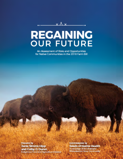 Farm Bill Report - The 2018 Farm Bill will significantly impact the five million American Indians and Alaska Natives in the United States.To help Native American communities shape this massive legislation, the SMSC commissioned Regaining Our Future to analyze the risks and opportunities for Indian Country in the 2018 Farm Bill.This report, authored by Janie Simms Hipp and Colby D. Duren of the Indigenous Food and Agriculture Initiative, is the most comprehensive analysis ever conducted on Farm Bill issues as they relate to Indigenous populations in the United States.