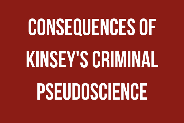 "Consequences of Kinsey's Criminal Pseudoscience - • Kinsey's Youth to Family Man• The Indiana University Sexologist• Rationalization or Science?• Stag Films as Sex Research• American Men: Eliminating Fathers• American Women: Eliminating Mothers• The Child Experiments• Kinsey's Impact on American Law• Elite American Eugenecists• Kinsey's ""Scientifically Trained Observers"""