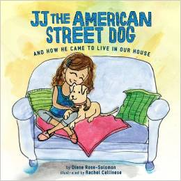 JJ The American Street Dog and How He Came to Live in Our House   by Diane Rose-Solomon  Maya has wanted a dog for as long as she can remember. Just when her parents decide to buy her one, her Uncle Jerry finds a homeless puppy that he can't keep. Although Mom is skeptical about keeping a dog from the street, she agrees to take in the pup and they name him JJ. Before long, JJ warms his way into their hearts, and Maya and her family learn about homeless animals and how they can be a part of the solution to end pet over-population.