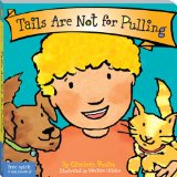 "Tails Are Not for Pulling   by Elizabeth Verdick  This sweet board book teaches children that it's OK to scratch, nuzzle, or cuddle an animal, but not to squeeze, tease, or pull tails. The book also advises them to watch and listen for warning signals when an animal might be saying, ""hands off"". This simple book teaches the basics of kindness to animals: careful handling, awareness, safety, and respect. It also includes helpful tips for parents and caregivers."