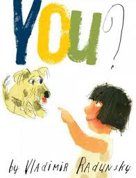 You?   by Vladimir Radunsky  For a charming girl and an endearing mutt, friendship is just around the . . . hedge. These two lonely souls sit just opposite each other: She pining after a parade of passing dogs, he pining after a parade of passing owners. Until--finally--the girl and the mutt spot each other. You? they ask. You! they shout.