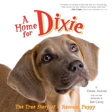 A Home for Dixie   by Emma Jackson  This is the true story of a puppy that did not have a permanent home and a young girl named Emma who desperately wanted a puppy of her own to love. Happily for both, Emma adopts the little puppy, names her Dixie, and in each other they find the companionship they've been looking for. With bonus information on how to support your local animal shelter—and even adopt a rescued dog of your own—this uplifting story, with adorable photographs, is the perfect companion for any dog-loving family.
