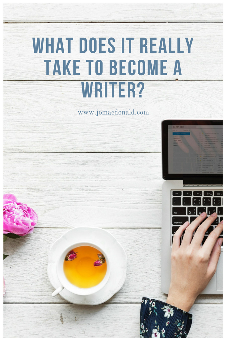 What Does It Really Take To Become A Writer  Jo Macdonald What Does It Really Take To Become A Writer