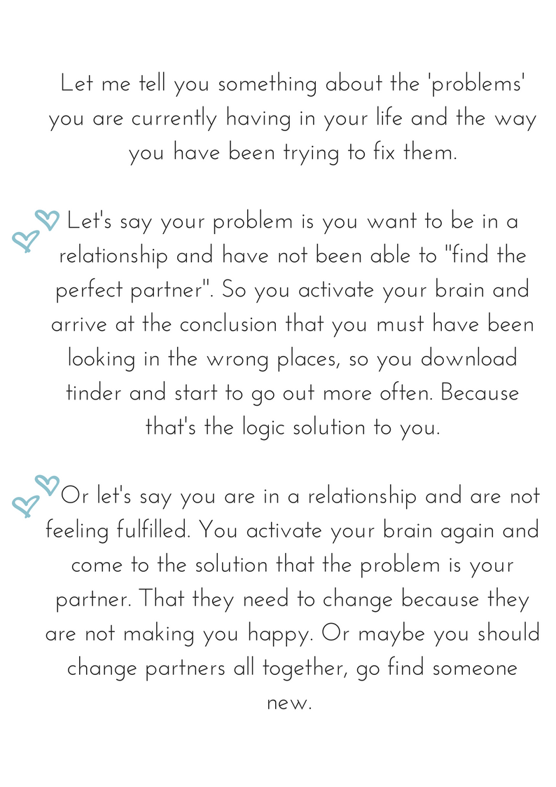 Let me tell you something about the 'problems' you are currently having in your life and the way you have been trying to fix them. Let's say your problem is you want to be in a relationship and have not been able to .png