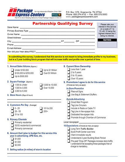 Our one page questionnaire takes about 5 to 10 minutes to complete and helps YOU and our Regional Account Managers determine your location's potential for success.Just click on the form below to open a PDF of the form to fill out. Save the file to your computer and then once you complete all questions Save the file and email it to pecsales@packageexpresscenters.com. If you prefer you may also print and fax to us at 800-570-0683. We will contact you within a few days to discuss our program. -