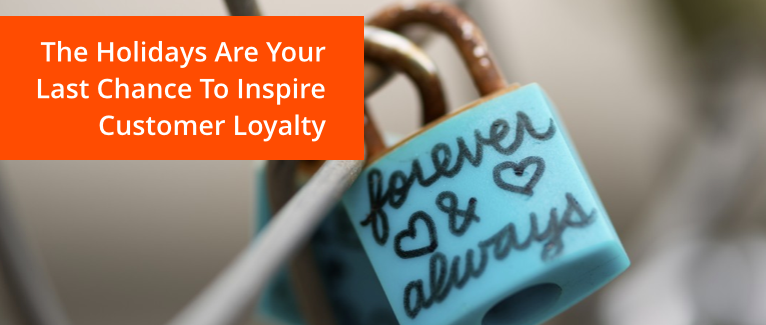 The Holidays Are Your Last Chance To Inspire Customer Loyalty