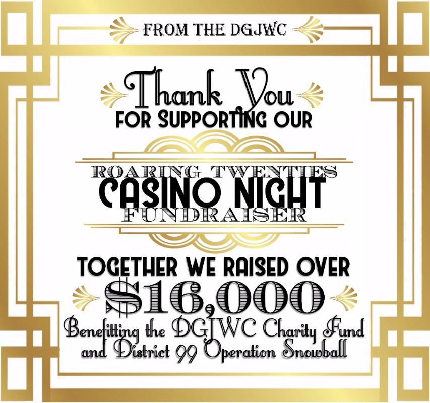 Casino Night Fundraiser - We would like to thank everyone who attended and supported our Roaring Twenties Casino Night Fundraiser.  Together we raised over $16,000 benefiting the District 99 Operation Snowball and the DGJWC Charity Fund.