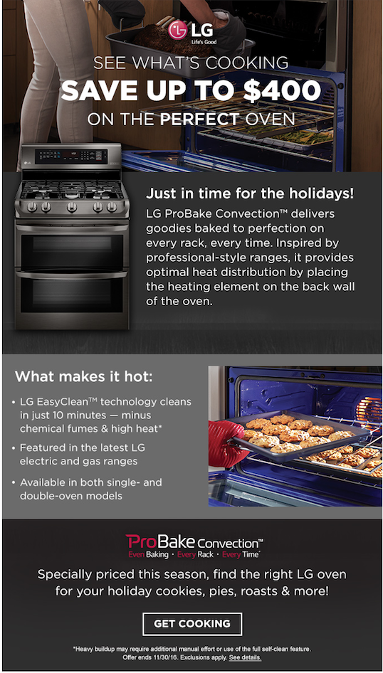 CLIENT:  LG through Sears   CAMPAIGN:  Perfect holiday oven.   RESPONSIBILITY:  Wrote an email to promote LG ProBake Convection™ ovens. The challenge was to message the email in a way that stayed true to both brand voices for LG and Sears. There was also a lot of product information required, so it was important to articulate everything in a concise manner.