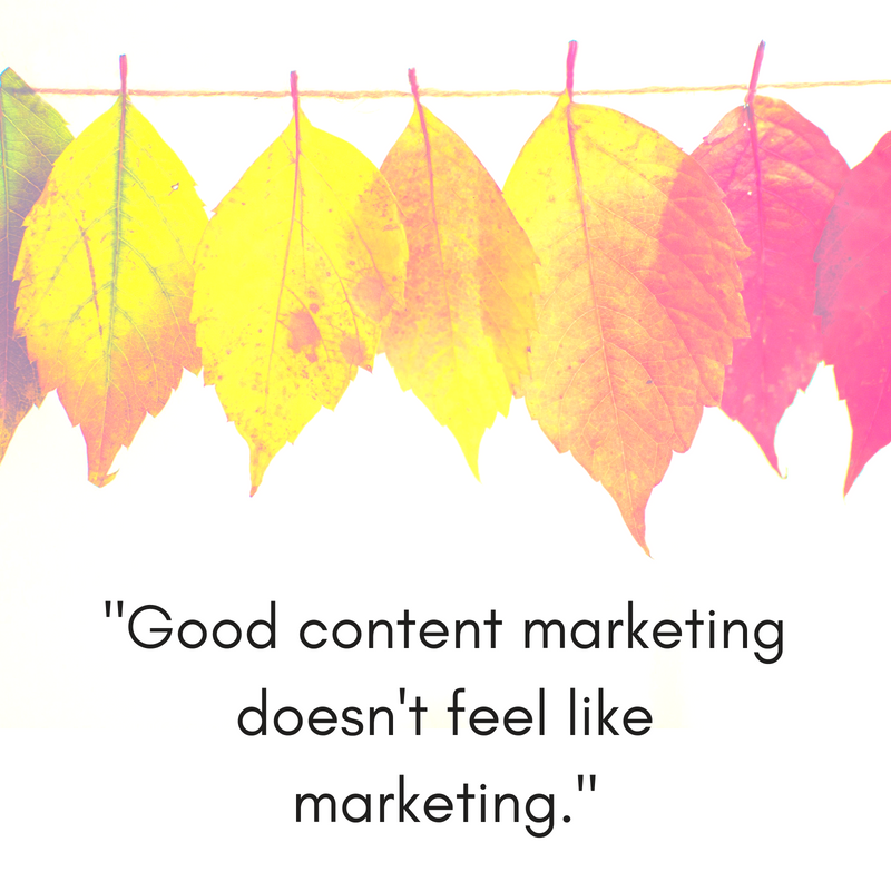 """Good content marketing doesn't feel like marketing."""