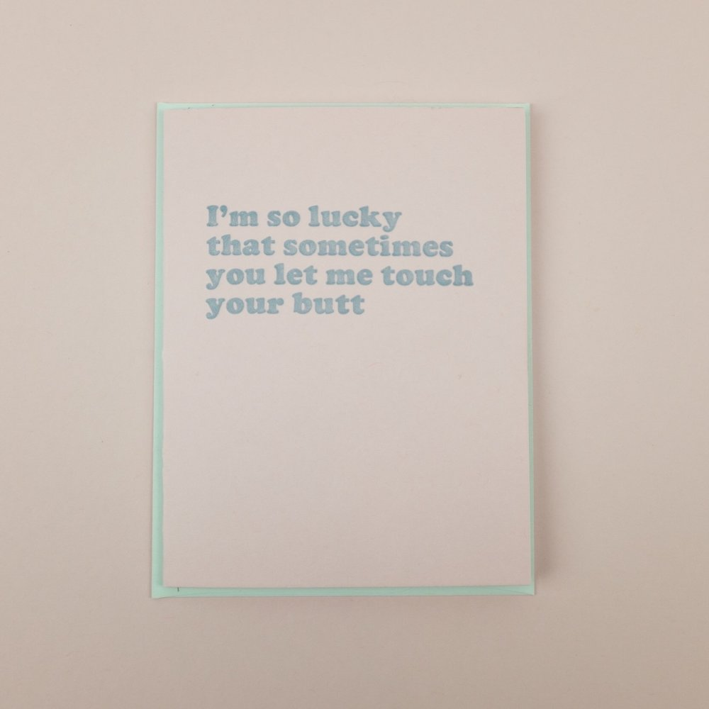 """I'm so lucky that sometimes you let me touch your butt"" letterpress printed greeting card by Triple Threat Press"