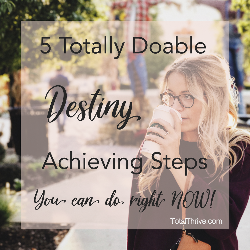 5 Totally Doable Destiny Achieving Steps - Total Thrive | Jenna Dexter