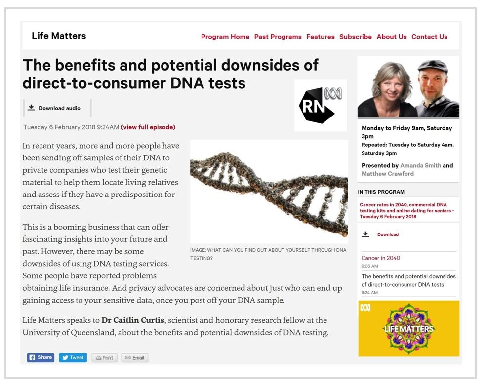 Interview on   ABC Radio National's Life Matter   s  with Amanda Smith. February 6, 2018 (Australia-wide broadcast). Listen  here   Topic:  The benefits and potential downsides of direct-to-consumer DNA tests.