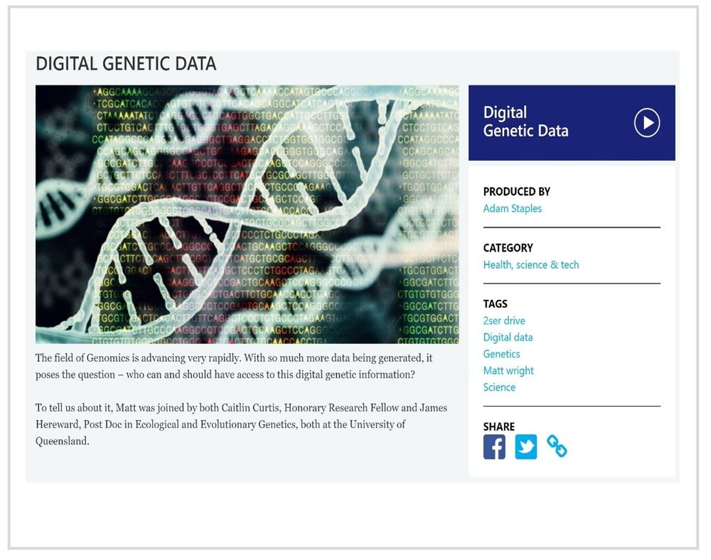 Interview on  The Nature of Things with Dr Matt Wright .  Radio 2SER 107.3  (Sydney, Australia). December 14, 2017. Listen  here   Topic:  Who should have access to our digital genetic information?
