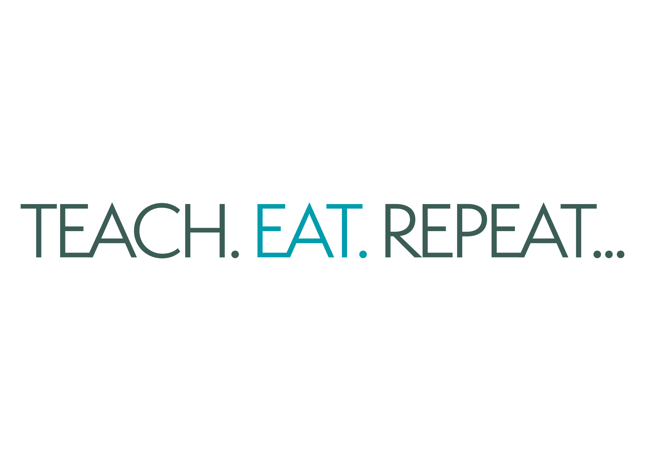 TEACH.EAT.REPEAT...