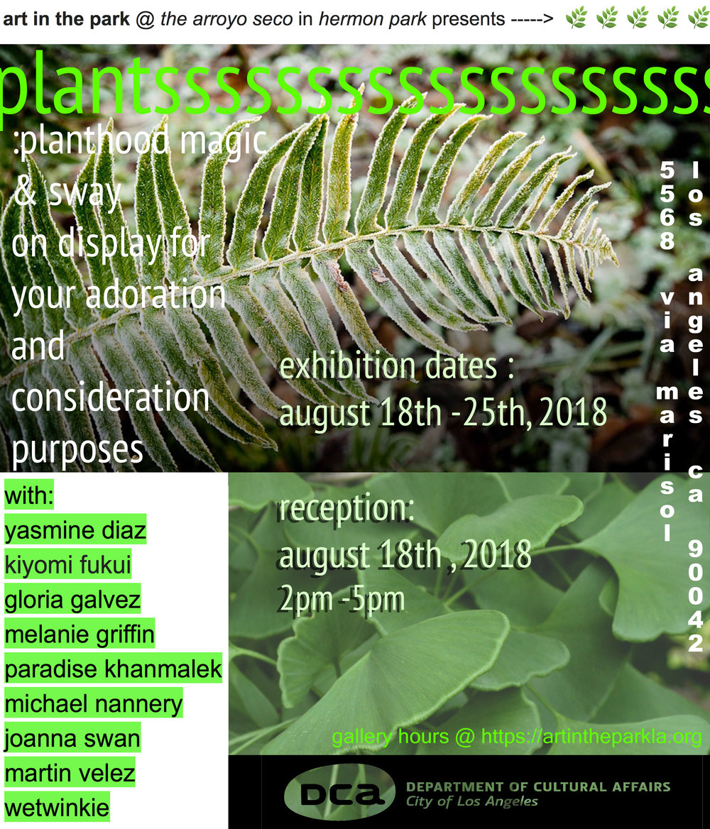 plantsssssssssssssssssssss : - planthood magic & sway on display for your adoration and consideration purposesdates : august 18th -25th, 2018reception: august 18th , 2018 time: 2pm-5pmwith:yasmine diazkiyomi fukuigloria galvezmelanie griffinparadise khanmalekmichael nanneryjoanna swanmartin velezwetwinkieplantsssssssssssssssssssss is a group exhibit turningeyes to - and - hands to - placing on a pedestal - a plant narrative and plant agency, especially that which they exert over humans.plant idolization is subversion of a status quo narrative that dominates plants and renders them inert, invisible and potentially extinct (consequently to the demise of the humans themselves). in response to these insensitive green tendencies of people, the works in this exhibit poetically invoke and honor planthood as a self-determined vibrant presence that exerts an aura and power over humans.