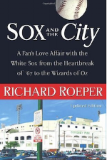 Sox and the City: A Fan's Love Affair with the White Sox from the Heartbreak of '67 to the Wizards of Oz   Richard Roeper