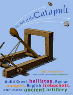 The Art of the Catapult: Build Greek Ballistae, Roman Onagers, English Trebuchets, and More Ancient Artillery   William Gurstelle