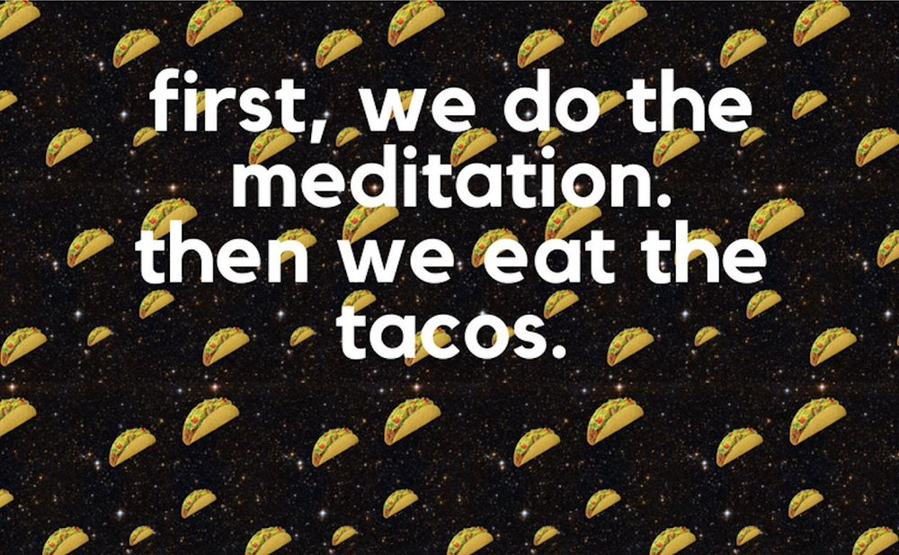 The story goes that one day when she was feeling quite sad, a girl named Kristina decided she ought to meditate in the park. Afterward, she felt hungry, and so she ate tacos. At some point on this fated afternoon, she noticed her sadness had dissipated entirely. Upon experiencing the transformative powers of meditation followed by eating tacos, she decided she had to share this experience with the world. And so, the gathering known as Meditation & Tacos was born. It may not be enlightenment, but it's definitely not suffering, either.