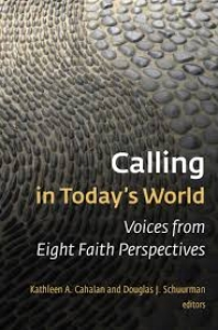Calling in Today's World: Voices from Eight Faith Perspectives , Kathleen A. Cahalan and Douglas J. Schuurman