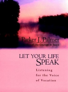 Let Your Life Speak: Listening for the Voice of Vocation , Parker J. Palmer