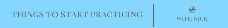 Things To Start Practicing -