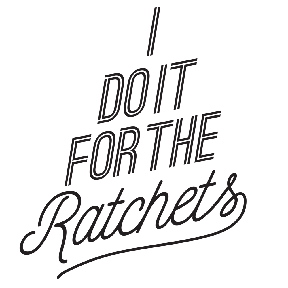 I-DO-IT-FOR-THE-RATCHETS.png