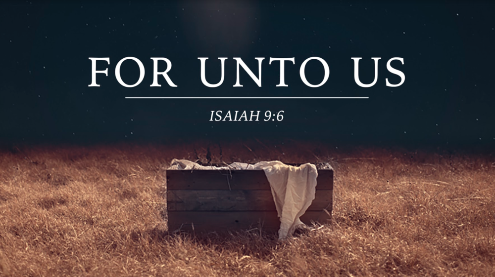 For Unto Us - For to us a child is born,to us a son is given,and the government will be on his shoulders.And he will be called Wonderful Counselor,Mighty God,Everlasting Father,Prince of Peace. Isaiah 9:6