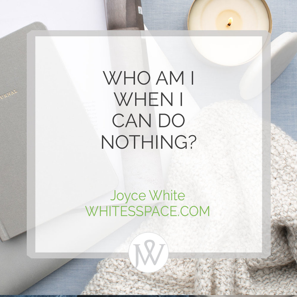 Joyce White WhitesSpace Who am I when I can do nothing?