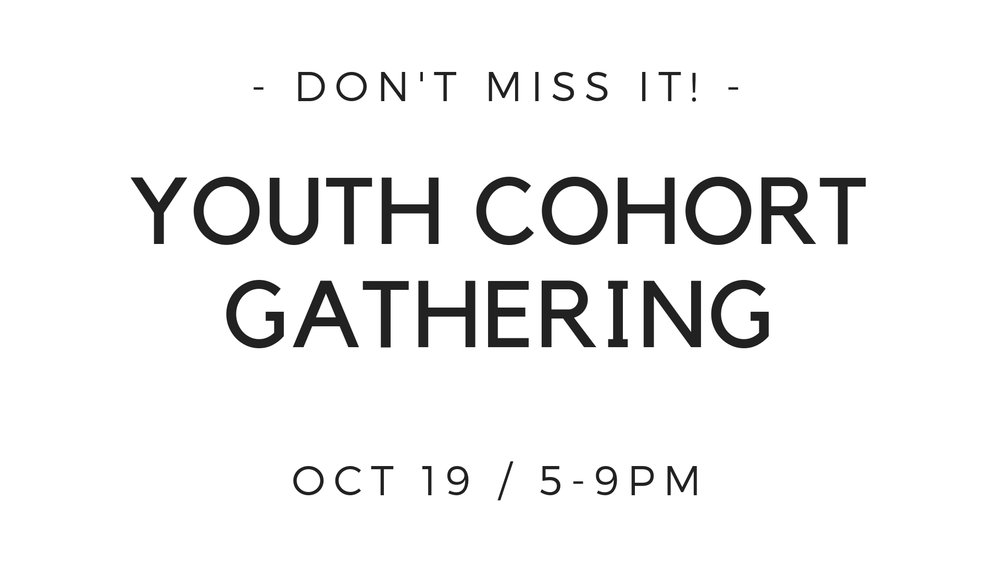 This Friday Oct. 19, 7pm-9pm, we'll be hosting a gathering for the Youth Cohort at the church. This is for any young people ages 10 and up.