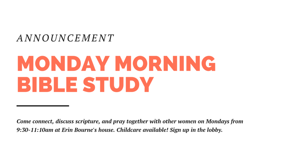 Some women in the church are holding a morning Bible study, Mondays, 9:30-11:30 at the home of Erin Bourne. You can sign up on the clipboard on the info wall in the foyer.