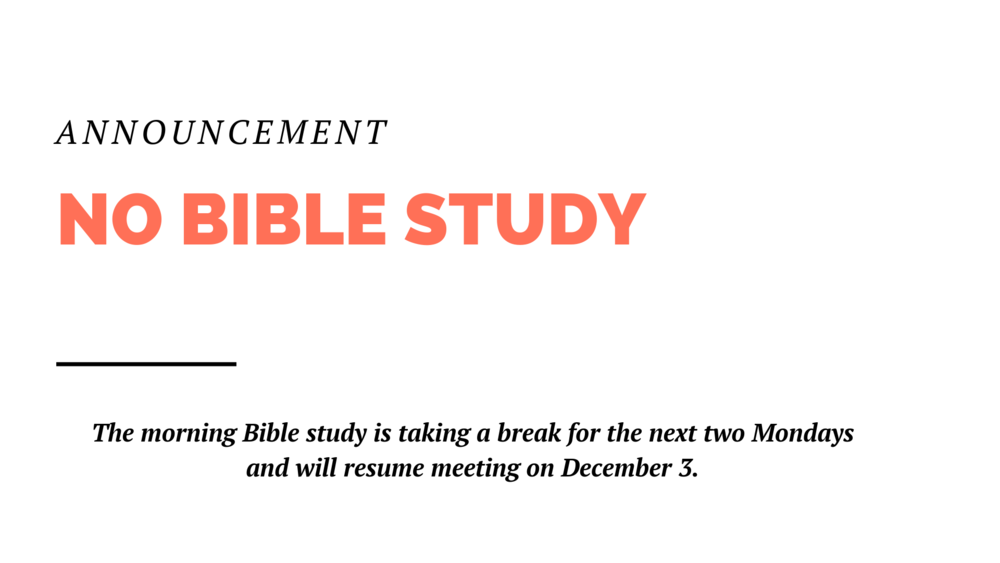 The Monday morning Bible study will be taking a break for the next two weeks and will resume meeting on December 3.