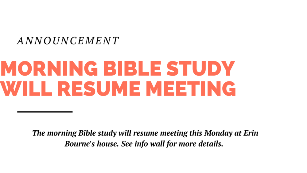The Morning Bible Study at the home of Erin Bourne will resume this Monday, 9:30am-11:30am. You can find more information on the info wall in the foyer.
