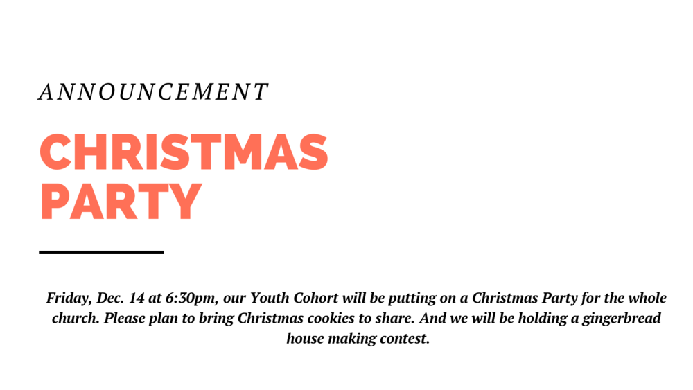 Friday, Dec. 14 at 6:30pm, our Youth Cohort will be putting on a Christmas Party for the whole church. Please plan to bring Christmas cookies to share. And we will be holding a gingerbread house making contest.