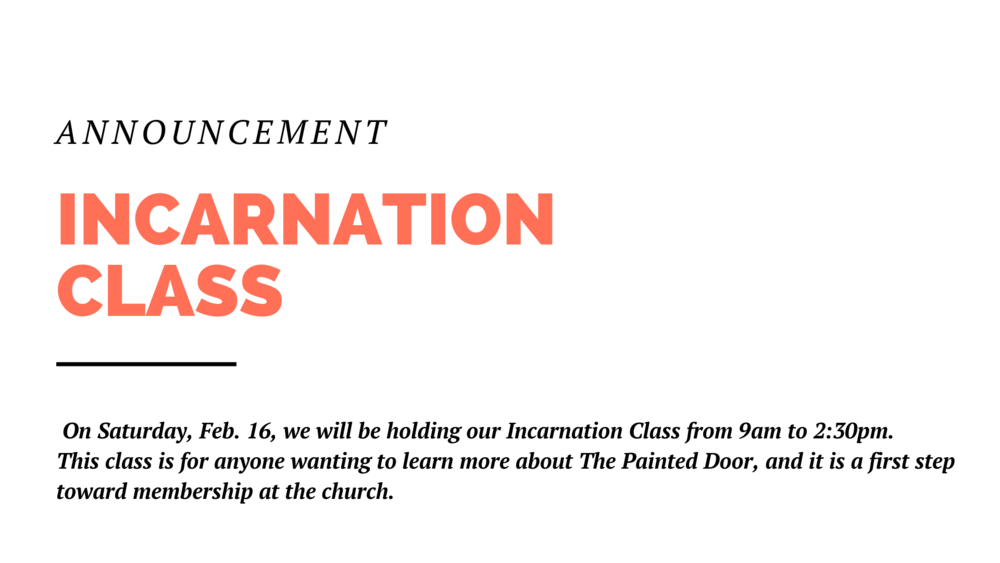 On Saturday, Feb. 16, we will be holding our Incarnation Class from 9am to 2:30pm. This class is for anyone wanting to learn more about The Painted Door. And it is a first step toward membership at the church. Breakfast and lunch are provided.