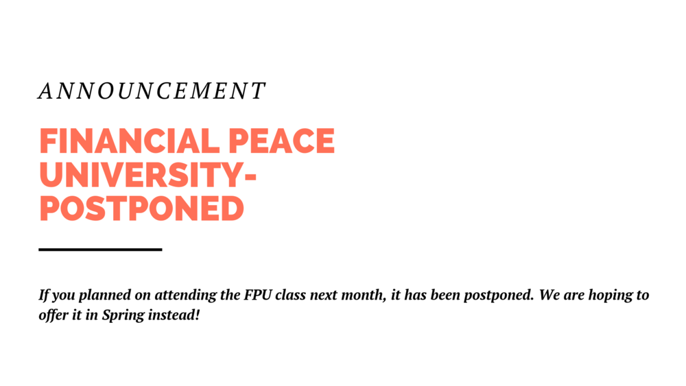 For those planning to participate in Financial Peace University next month, we're postponing the class. We still hope to offer it sometime in the spring, so be on the lookout for that.