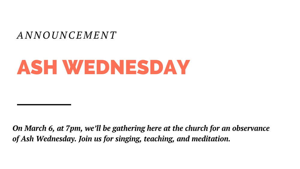 On March 6, at 7pm, we'll be gathering here at the church for an observance of Ash Wednesday, which begins the season of Lent. Join us for singing, teaching, and meditation as we enter into this important time on the church calendar. Find more info on the Church Center app.