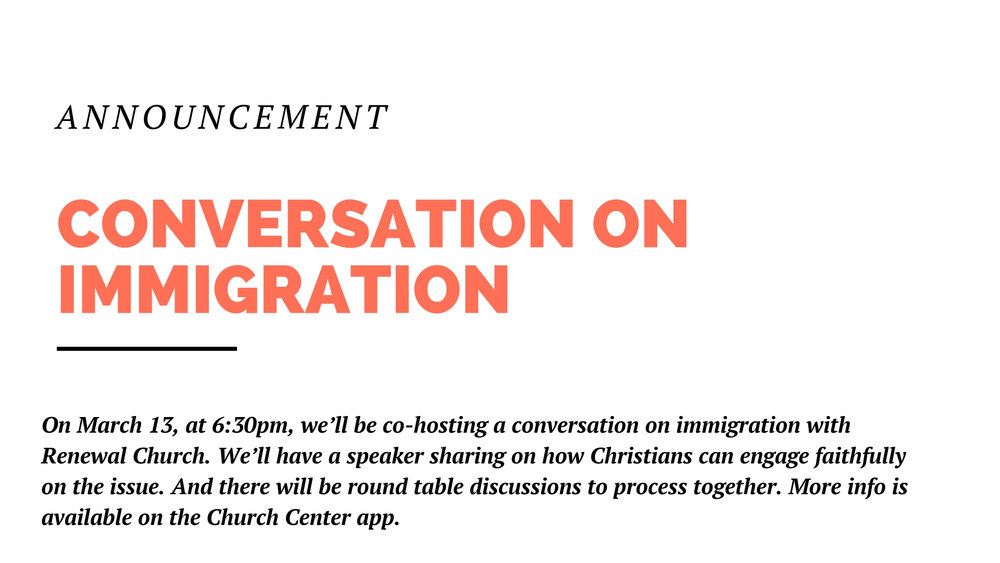 This upcoming Wednesday, March 13, at 6:30pm, we'll be co-hosting a conversation on immigration with Renewal Church. We'll have a speaker sharing on how Christians can engage faithfully on the issue. And there will be round table discussions to process together. More info is available on the Church Center app.
