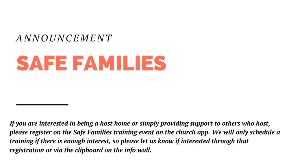 If you are interested in being a host home or simply providing support to other who host, please register on the Safe Families training event on the church app. We will only schedule a training if there is enough interest, so please let us know if interested through that registration or via the clipboard on the info wall.