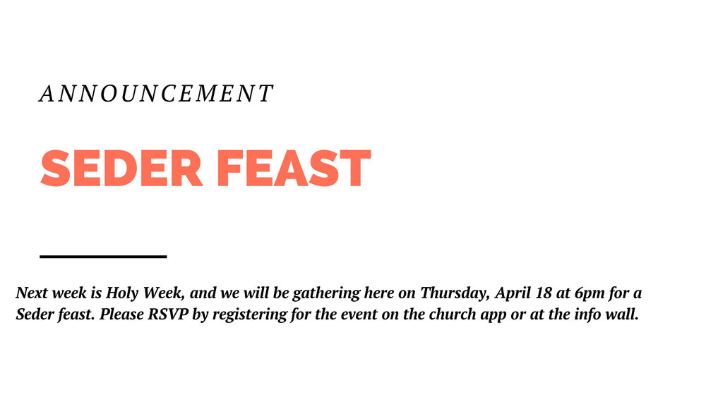 Next week is Holy Week, and we will be gathering at the church on Thursday, April 18 at 6pm for a Seder feast, which is a reenactment of the last supper of Jesus. Please RSVP by registering for the event on the church app or at the info wall. We need to know how much food to prepare.